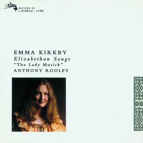 Emma Kirkby: Elizabethan Songs (The Lady Musick)  -  Songs by Bartlett, Campion, Danyel, Dowland, Edwards, Jones, Morley, & Pilkington.
