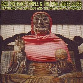 Acid Mothers Temple & The Pink Ladies Blues - Featuring the Sun Love and the Heavy Metal Thunder